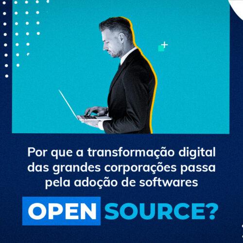 Por que a transformação digital das grandes corporações passa pela adoção de softwares Open Source?