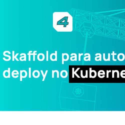 Usando Skaffold para automatizar seu deploy no Kubernetes